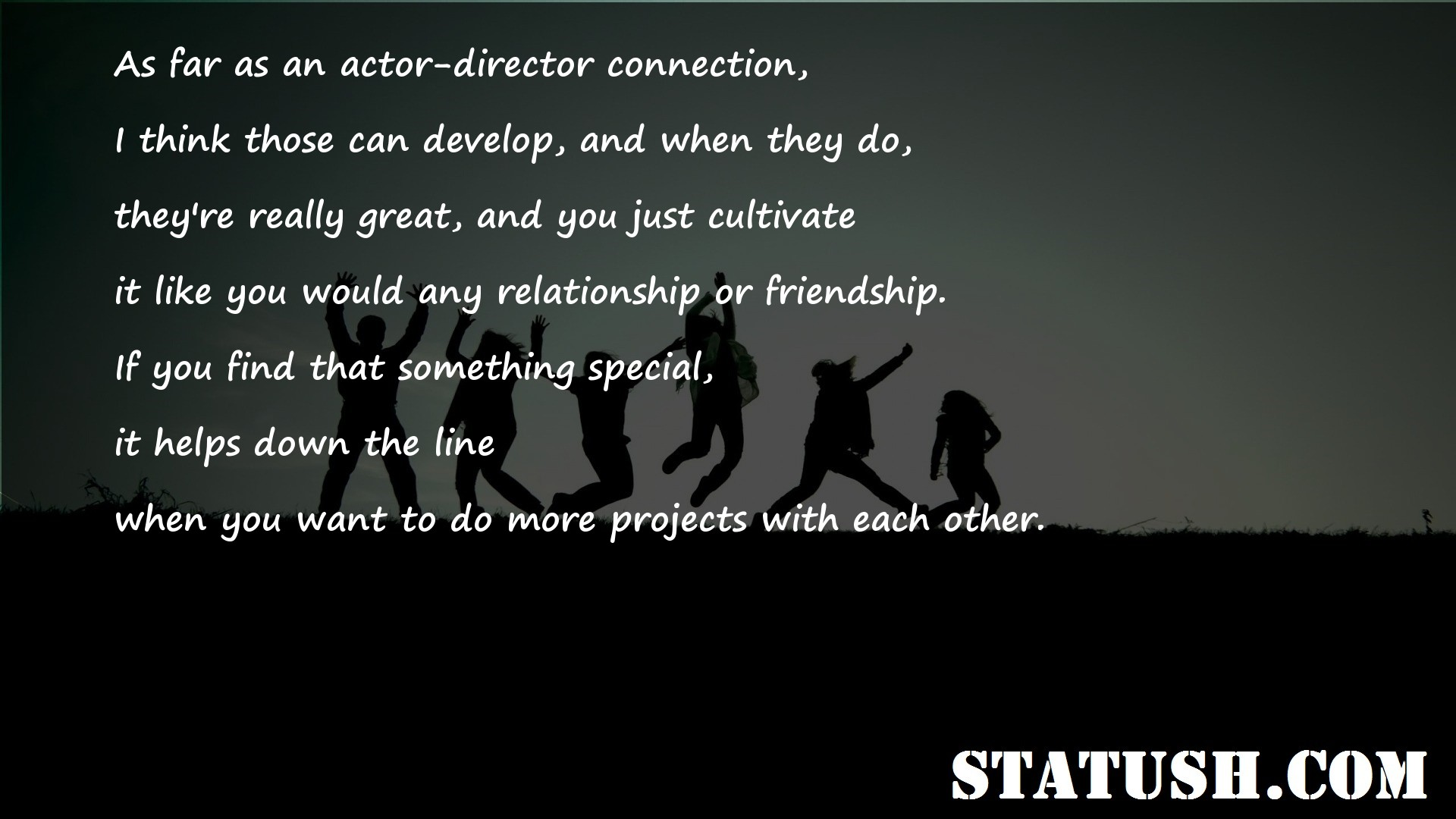 As far as an actor director connection