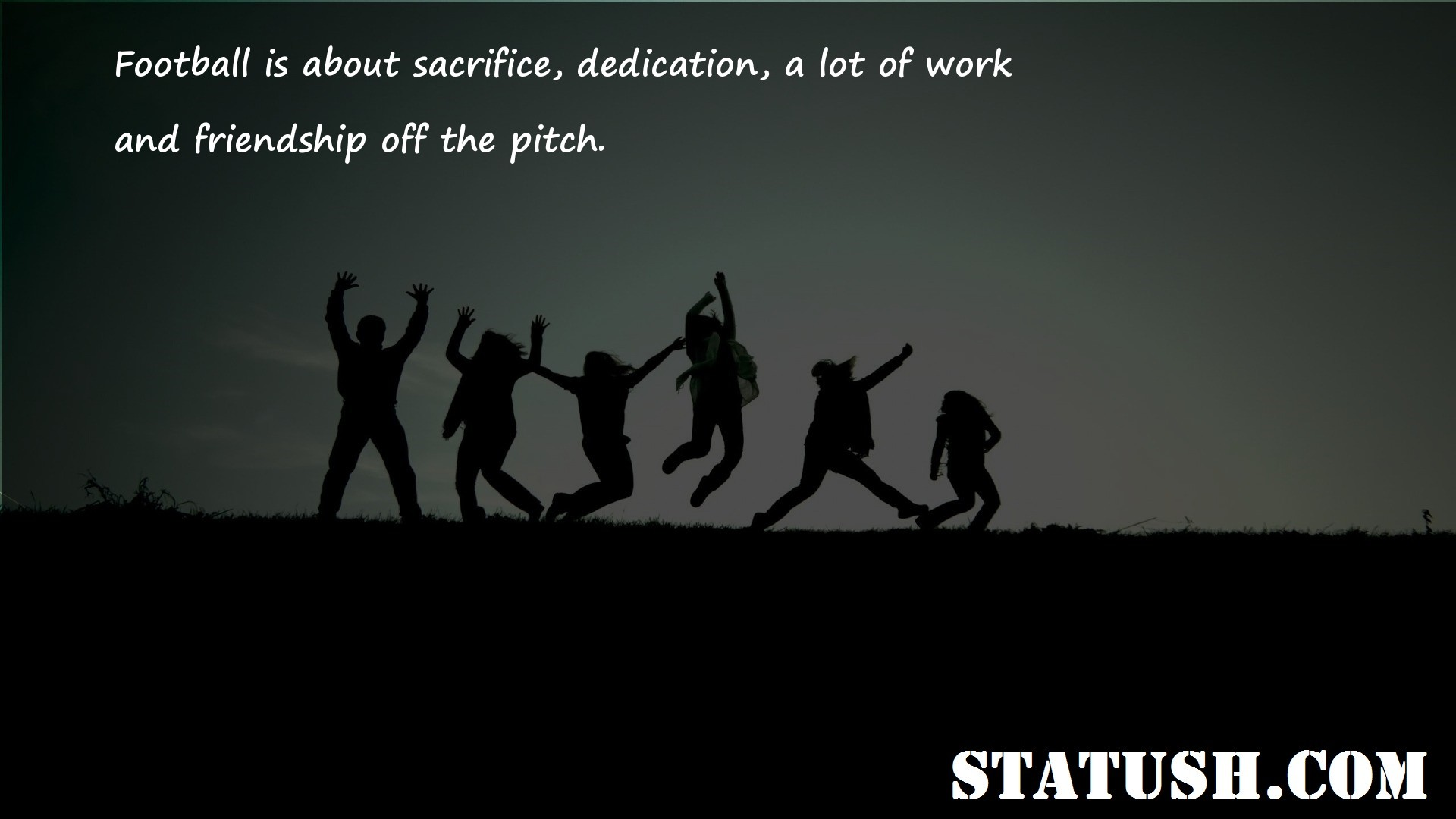 Football is about sacrifice dedication a lot of work