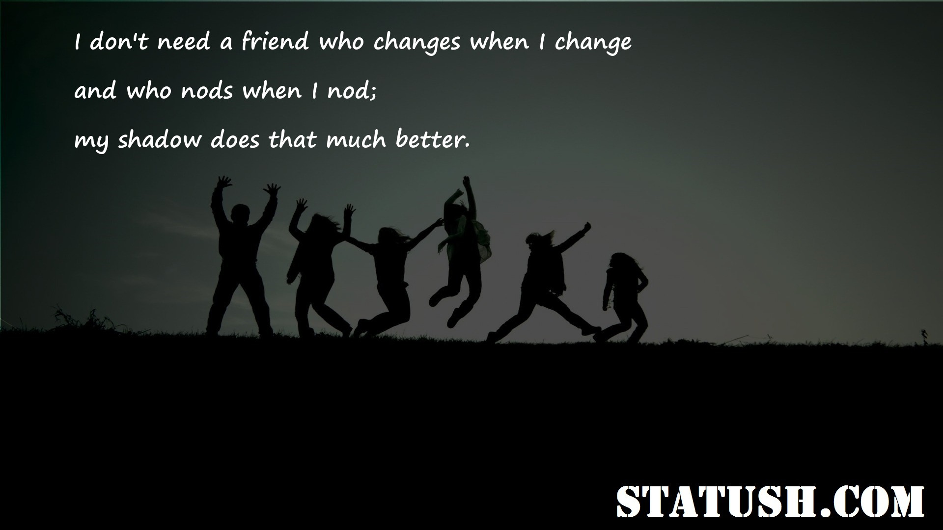 I dont need a friend who changes when I change