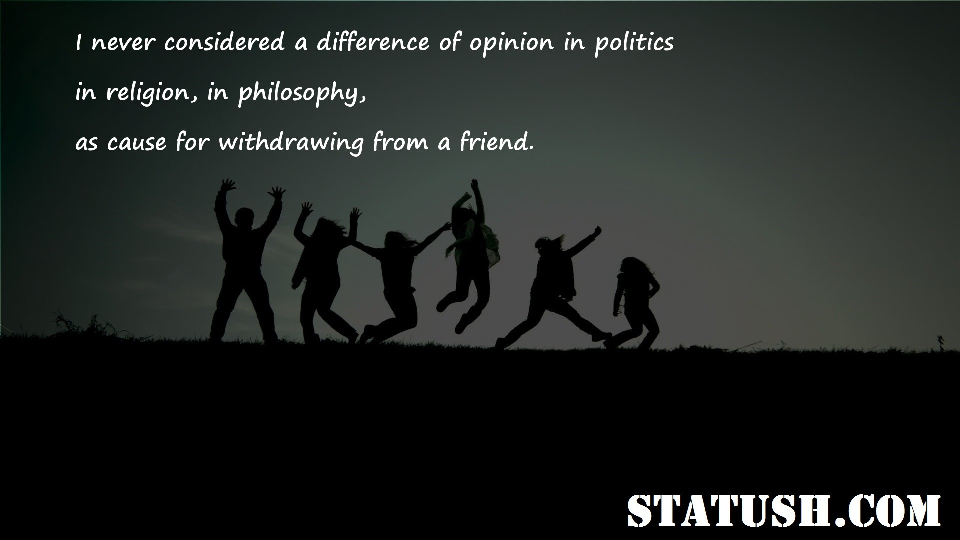 I never considered a difference of opinion in politics