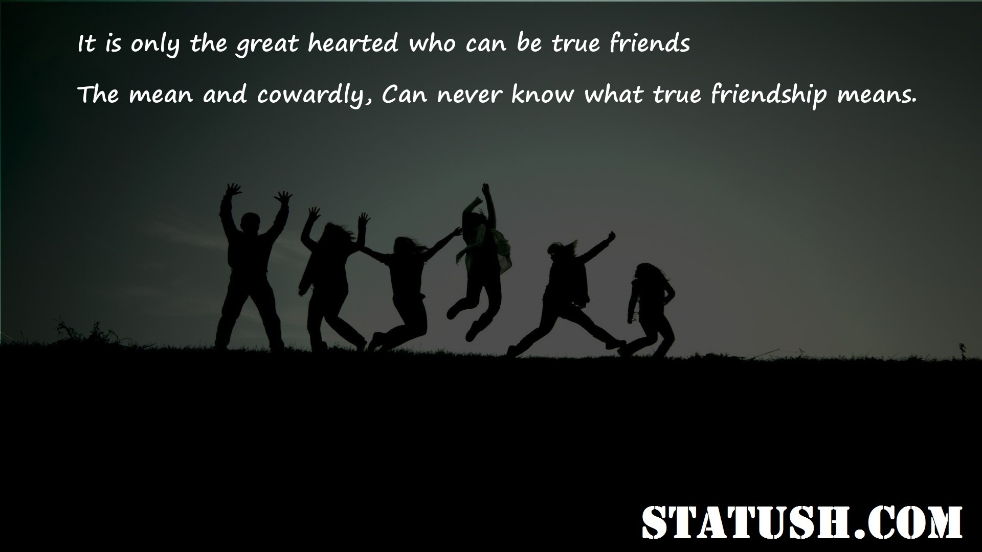 It is only the great hearted who can be true friends