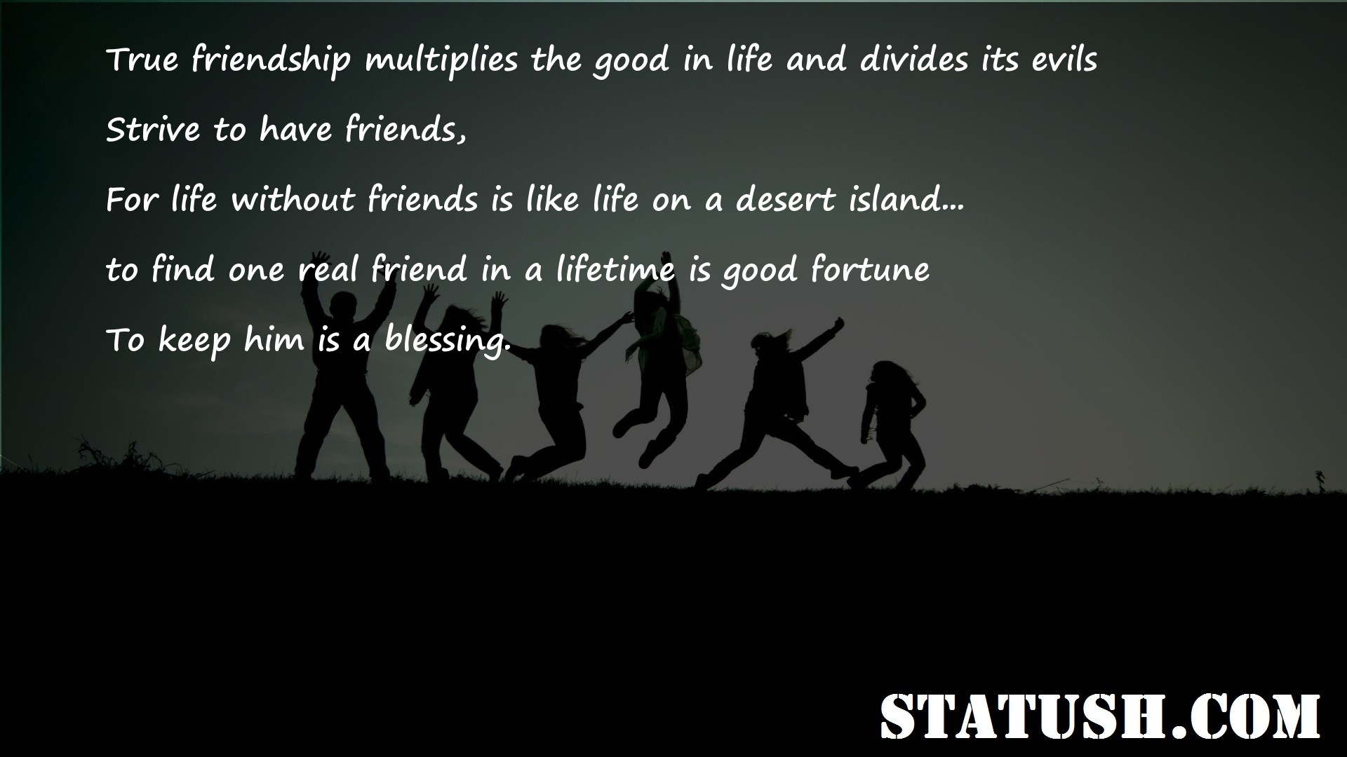 True friendship multiplies the good in life and divides its evils
