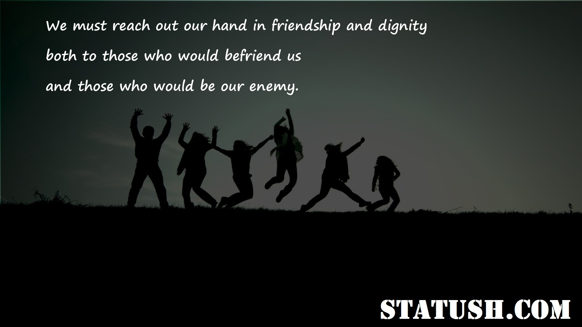 We must reach out our hand in friendship and dignity